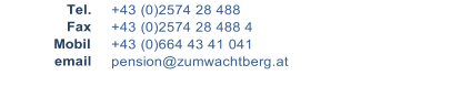Tel.      +43 (0)2574 28 488    Fax      +43 (0)2574 28 488 4   Mobil      +43 (0)664 43 41 041   email      pension@zumwachtberg.at